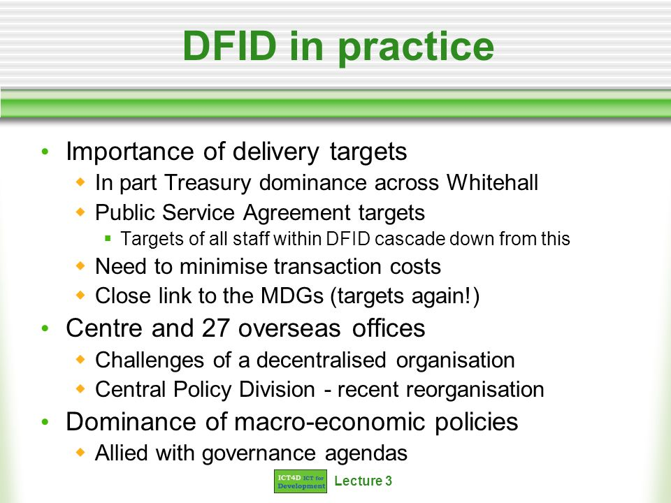 Lecture 3 DFID in practice Importance of delivery targets In part Treasury dominance across Whitehall Public Service Agreement targets Targets of all staff within DFID cascade down from this Need to minimise transaction costs Close link to the MDGs (targets again!) Centre and 27 overseas offices Challenges of a decentralised organisation Central Policy Division - recent reorganisation Dominance of macro-economic policies Allied with governance agendas