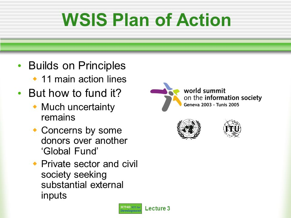 Lecture 3 WSIS Plan of Action Builds on Principles 11 main action lines But how to fund it.