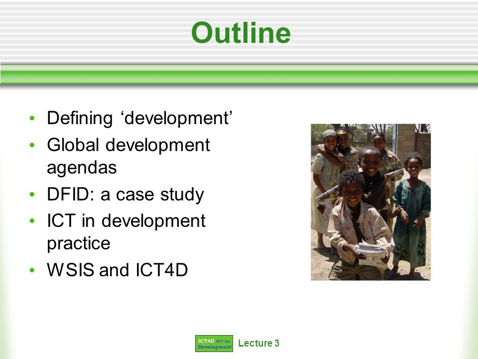 Lecture 3 Outline Defining development Global development agendas DFID: a case study ICT in development practice WSIS and ICT4D