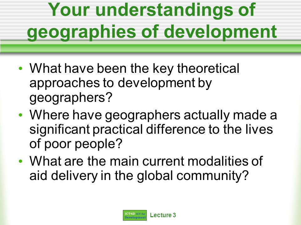 Lecture 3 Your understandings of geographies of development What have been the key theoretical approaches to development by geographers.