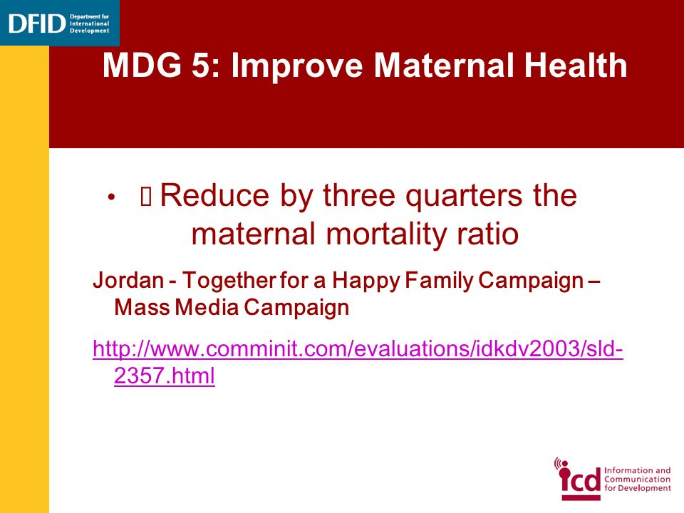 Reduce by three quarters the maternal mortality ratio Jordan - Together for a Happy Family Campaign – Mass Media Campaign http://www.comminit.com/evaluations/idkdv2003/sld- 2357.html MDG 5: Improve Maternal Health