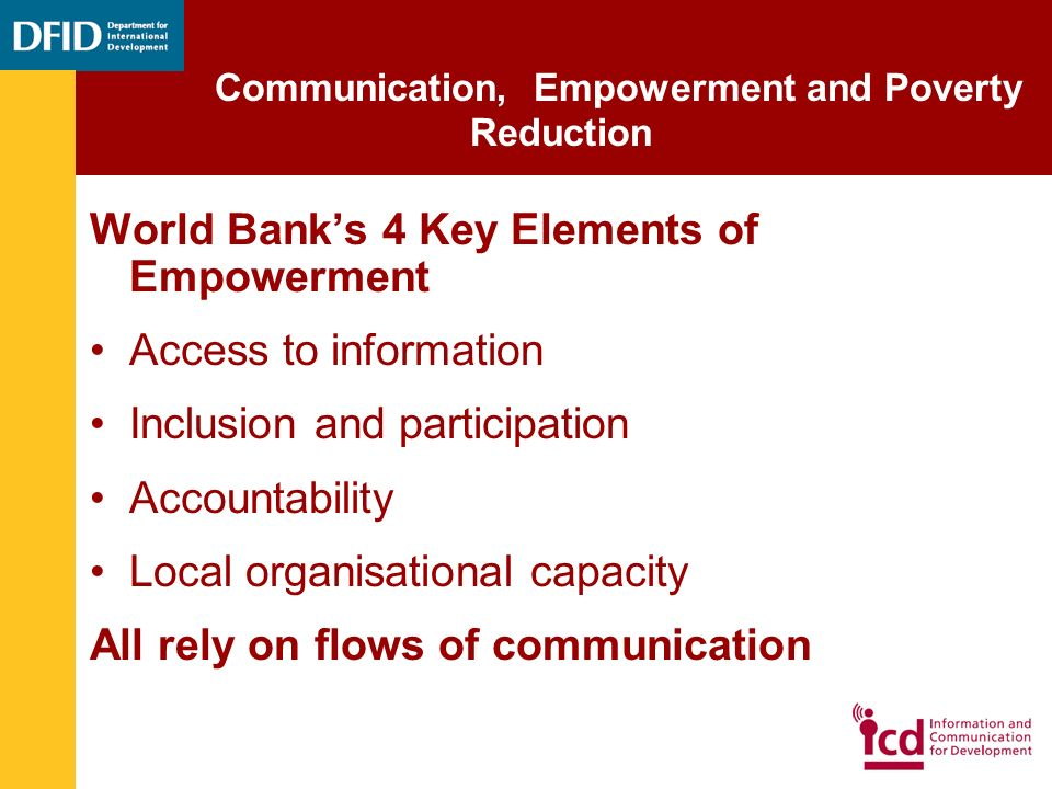 World Communication, Empowerment and Poverty Reduction World Banks 4 Key Elements of Empowerment Access to information Inclusion and participation Accountability Local organisational capacity All rely on flows of communication