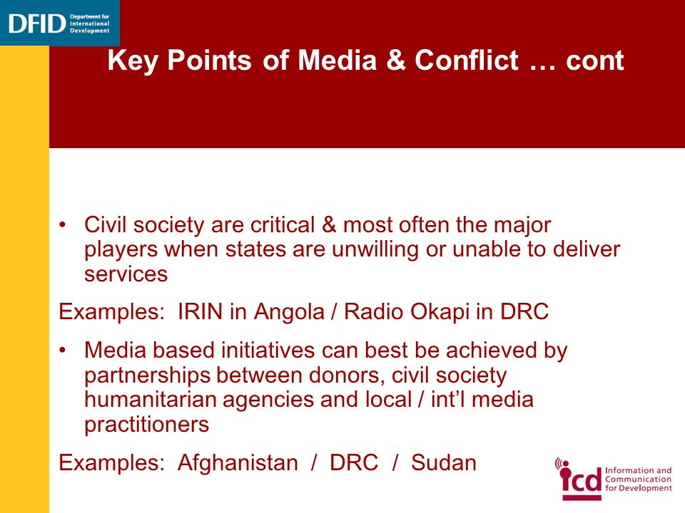 Civil society are critical & most often the major players when states are unwilling or unable to deliver services Examples: IRIN in Angola / Radio Okapi in DRC Media based initiatives can best be achieved by partnerships between donors, civil society humanitarian agencies and local / intl media practitioners Examples: Afghanistan / DRC / Sudan Key Points of Media & Conflict … cont