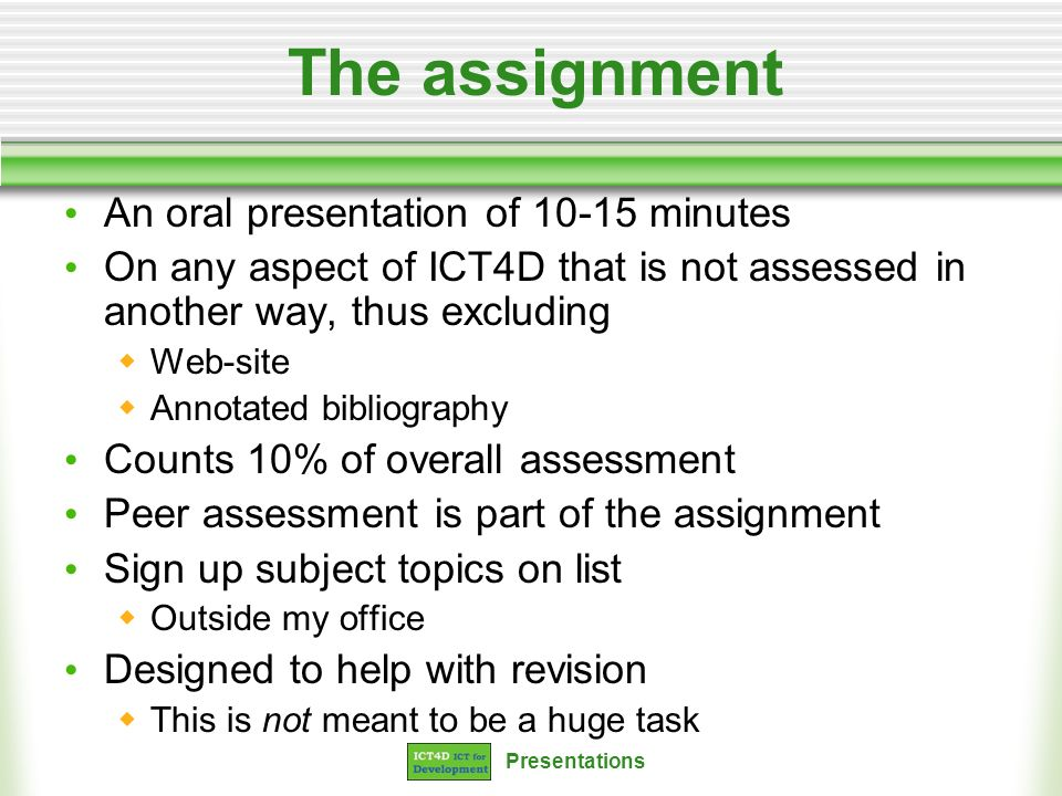 Presentations The assignment An oral presentation of 10-15 minutes On any aspect of ICT4D that is not assessed in another way, thus excluding Web-site