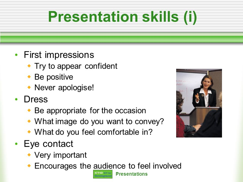 Presentations Presentation skills (i) First impressions Try to appear confident Be positive Never apologise! Dress Be appropriate for the occasion Wha