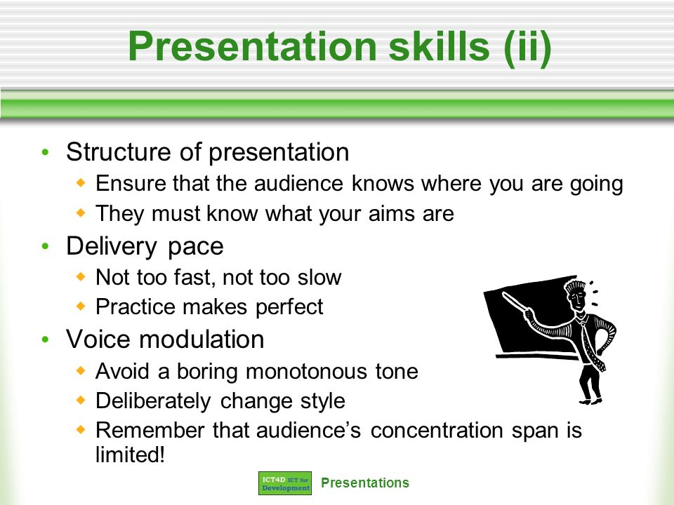 Presentations Presentation skills (ii) Structure of presentation Ensure that the audience knows where you are going They must know what your aims are