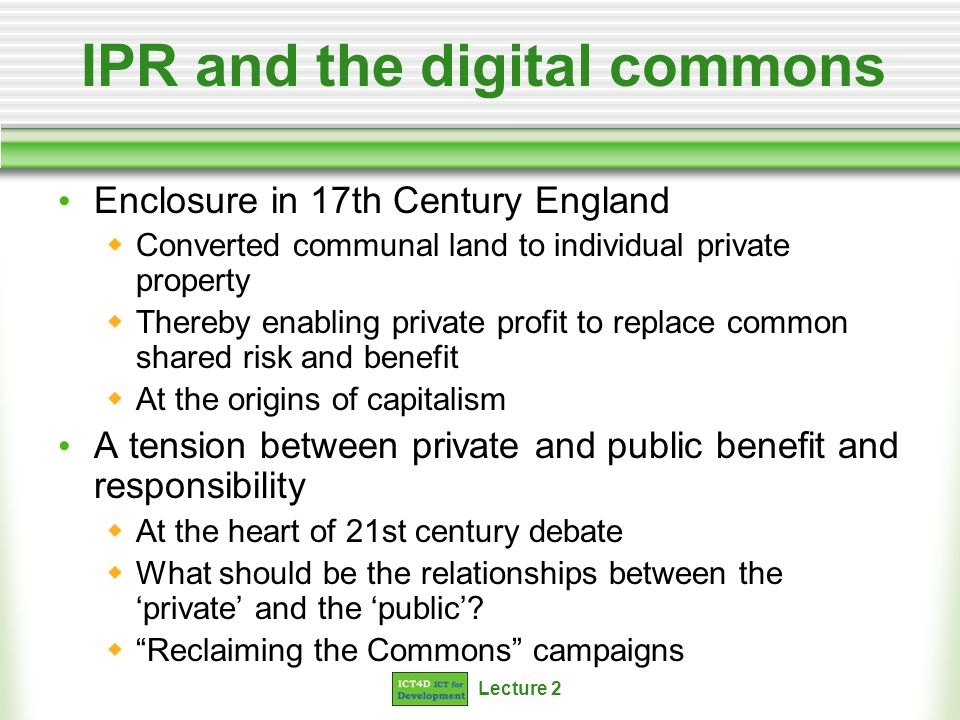 Lecture 2 IPR and the digital commons Enclosure in 17th Century England Converted communal land to individual private property Thereby enabling private profit to replace common shared risk and benefit At the origins of capitalism A tension between private and public benefit and responsibility At the heart of 21st century debate What should be the relationships between the private and the public.