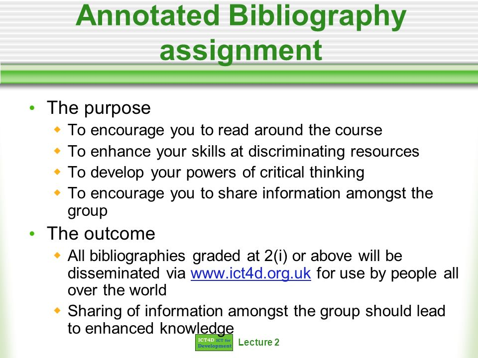 Lecture 2 Annotated Bibliography assignment The purpose To encourage you to read around the course To enhance your skills at discriminating resources To develop your powers of critical thinking To encourage you to share information amongst the group The outcome All bibliographies graded at 2(i) or above will be disseminated via www.ict4d.org.uk for use by people all over the worldwww.ict4d.org.uk Sharing of information amongst the group should lead to enhanced knowledge