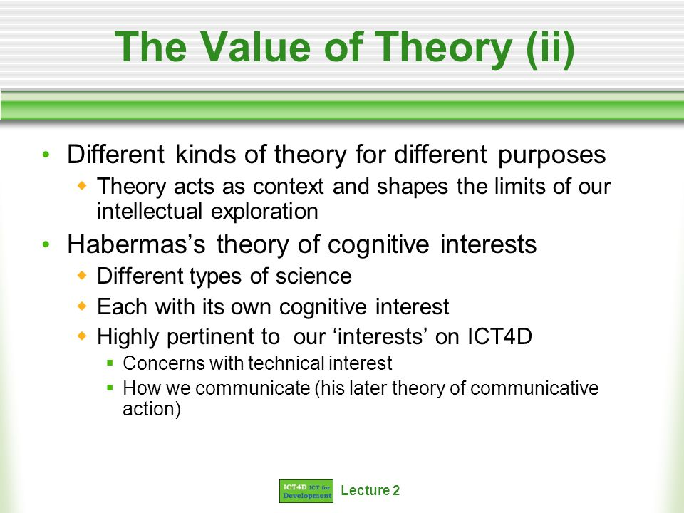 Lecture 2 The Value of Theory (ii) Different kinds of theory for different purposes Theory acts as context and shapes the limits of our intellectual exploration Habermass theory of cognitive interests Different types of science Each with its own cognitive interest Highly pertinent to our interests on ICT4D Concerns with technical interest How we communicate (his later theory of communicative action)