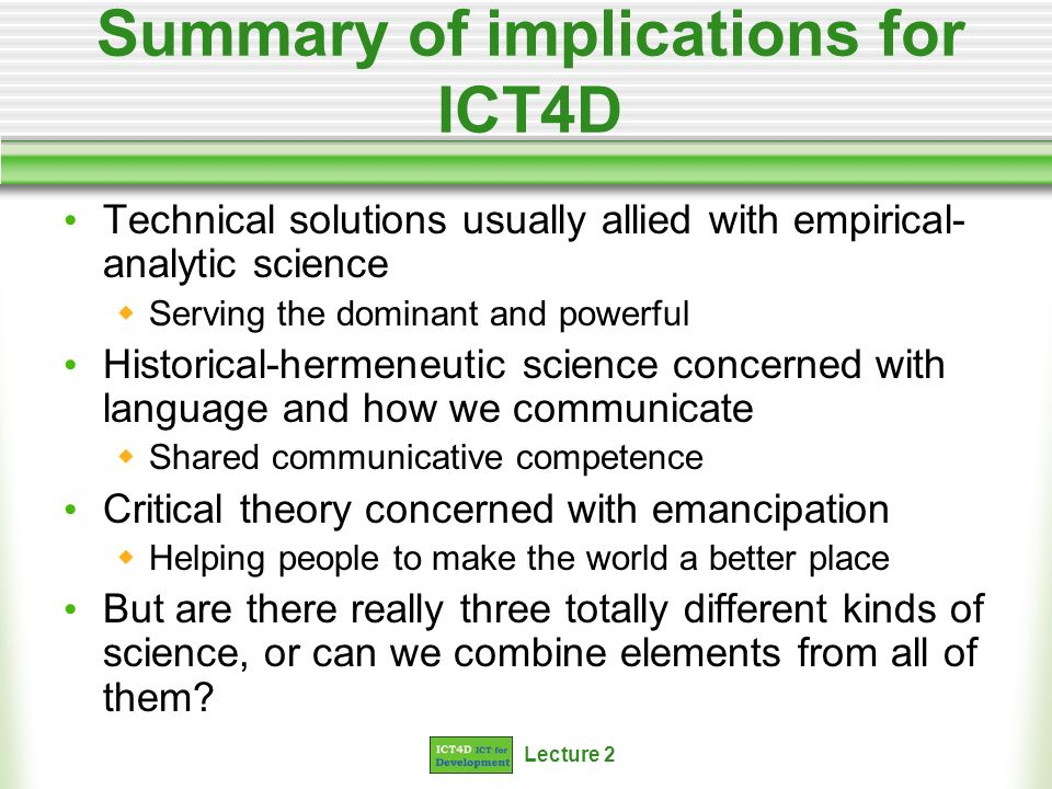 Lecture 2 Summary of implications for ICT4D Technical solutions usually allied with empirical- analytic science Serving the dominant and powerful Historical-hermeneutic science concerned with language and how we communicate Shared communicative competence Critical theory concerned with emancipation Helping people to make the world a better place But are there really three totally different kinds of science, or can we combine elements from all of them