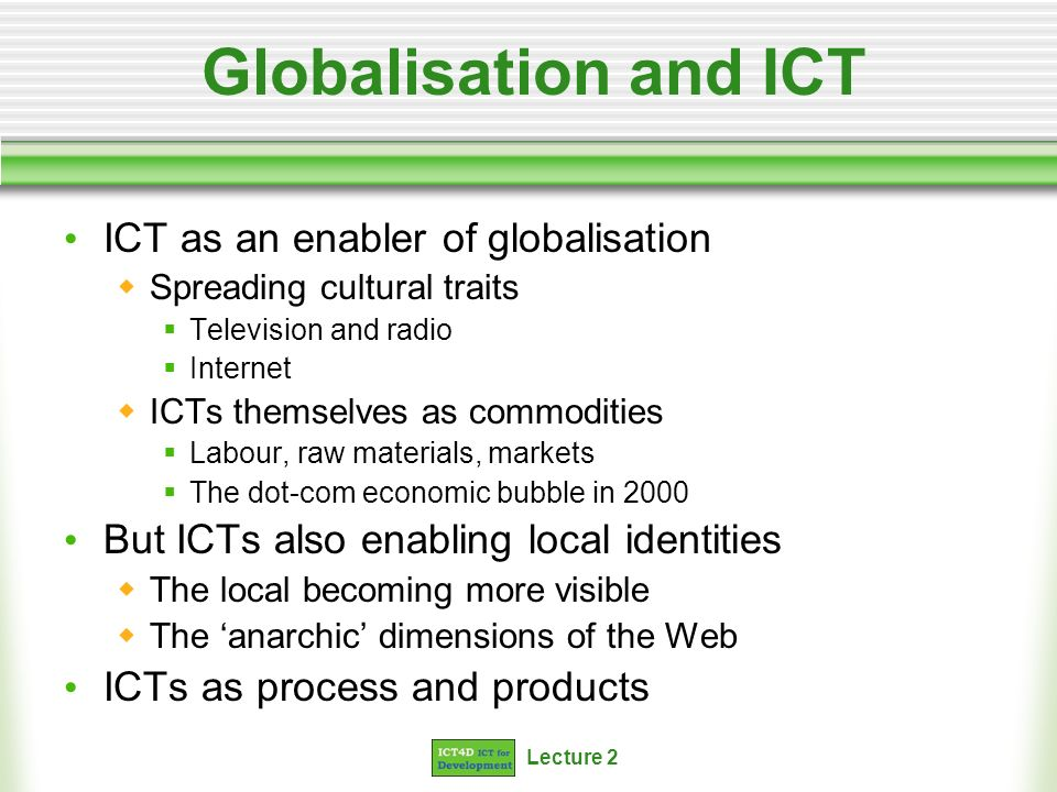 Lecture 2 Globalisation and ICT ICT as an enabler of globalisation Spreading cultural traits Television and radio Internet ICTs themselves as commodities Labour, raw materials, markets The dot-com economic bubble in 2000 But ICTs also enabling local identities The local becoming more visible The anarchic dimensions of the Web ICTs as process and products
