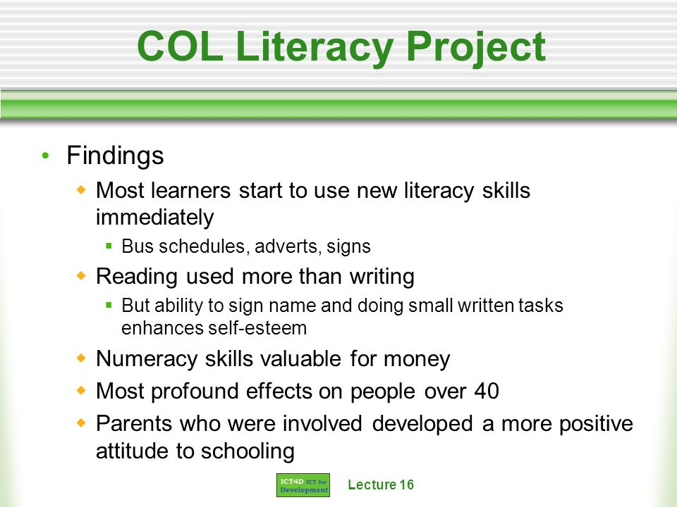 Lecture 16 COL Literacy Project Findings Most learners start to use new literacy skills immediately Bus schedules, adverts, signs Reading used more than writing But ability to sign name and doing small written tasks enhances self-esteem Numeracy skills valuable for money Most profound effects on people over 40 Parents who were involved developed a more positive attitude to schooling