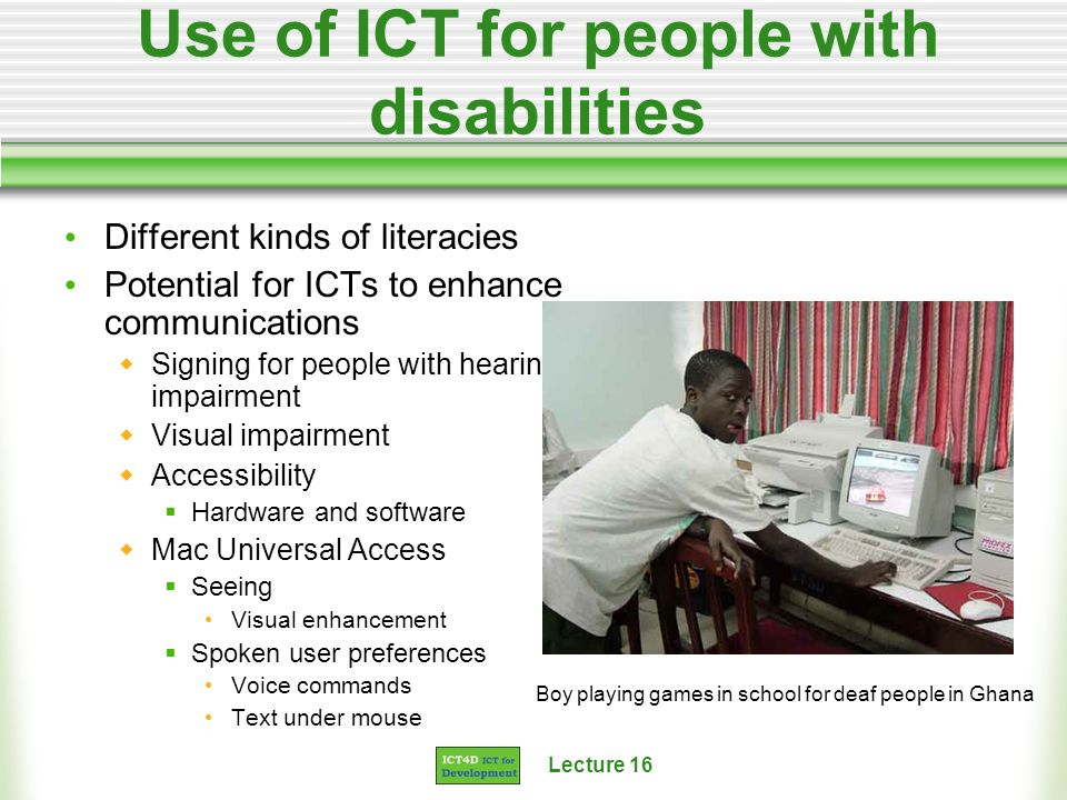Lecture 16 Use of ICT for people with disabilities Different kinds of literacies Potential for ICTs to enhance communications Signing for people with hearing impairment Visual impairment Accessibility Hardware and software Mac Universal Access Seeing Visual enhancement Spoken user preferences Voice commands Text under mouse Boy playing games in school for deaf people in Ghana