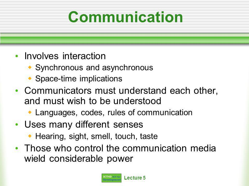 Lecture 5 Communication Involves interaction Synchronous and asynchronous Space-time implications Communicators must understand each other, and must wish to be understood Languages, codes, rules of communication Uses many different senses Hearing, sight, smell, touch, taste Those who control the communication media wield considerable power