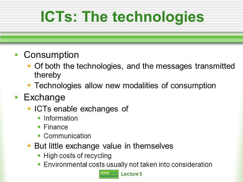 Lecture 5 ICTs: The technologies Consumption Of both the technologies, and the messages transmitted thereby Technologies allow new modalities of consumption Exchange ICTs enable exchanges of Information Finance Communication But little exchange value in themselves High costs of recycling Environmental costs usually not taken into consideration