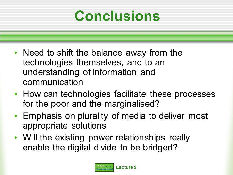 Lecture 5 Conclusions Need to shift the balance away from the technologies themselves, and to an understanding of information and communication How can technologies facilitate these processes for the poor and the marginalised.