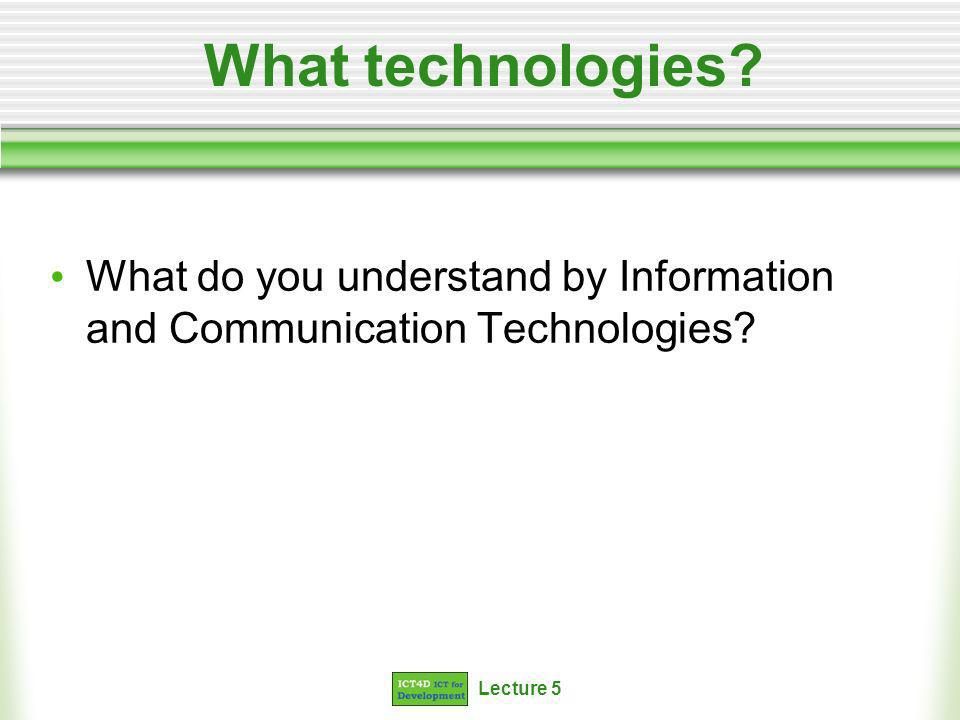 Lecture 5 Defining ICTs Standard definitions: ICT (information and communications technology - or technologies) is an umbrella term that includes any communication device or application, encompassing: radio, television, cellular phones, computer and network hardware and software, satellite systems and so on, as well as the various services and applications associated with them, such as videoconferencing and distance learning.