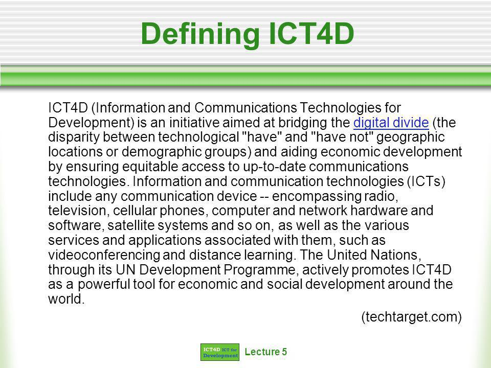 Lecture 5 Defining ICT4D ICT4D (Information and Communications Technologies for Development) is an initiative aimed at bridging the digital divide (the disparity between technological have and have not geographic locations or demographic groups) and aiding economic development by ensuring equitable access to up-to-date communications technologies.