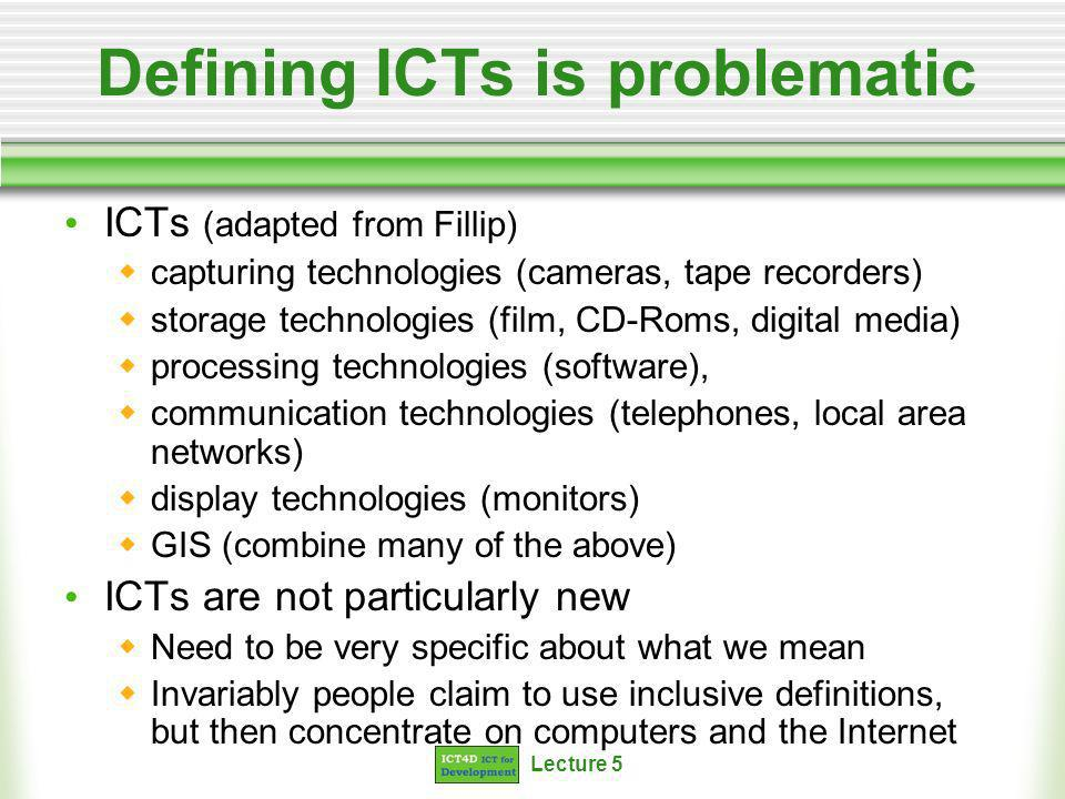 Lecture 5 A framework for thinking about ICT4D technologies Most definitions begin with the technologies And are thus technology led Rather than seeing technologies as tools Lets begin with information and communication And then see what technologies can help us enhance these And use information and communication for development purposes A focus on poor and marginalised communities
