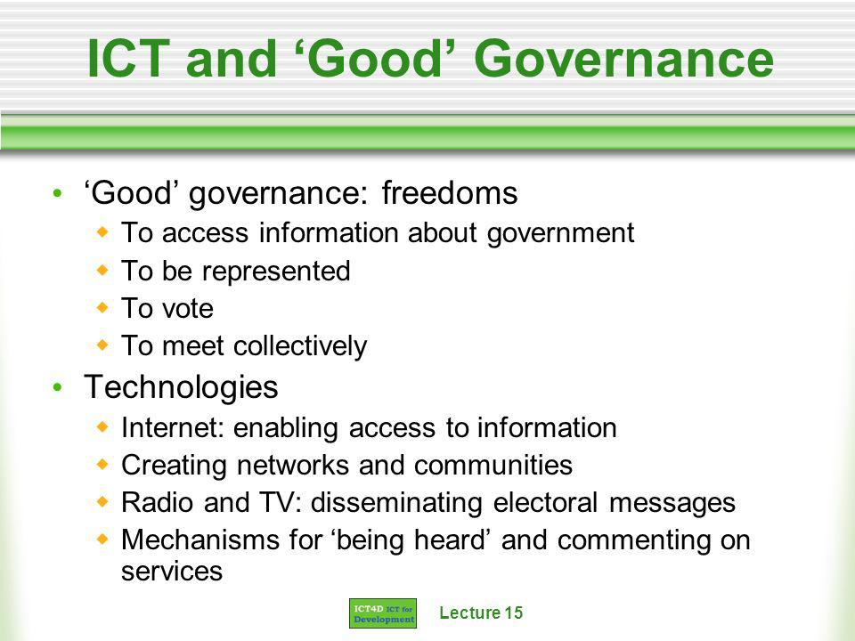 Lecture 15 ICT and Good Governance Good governance: freedoms To access information about government To be represented To vote To meet collectively Tec