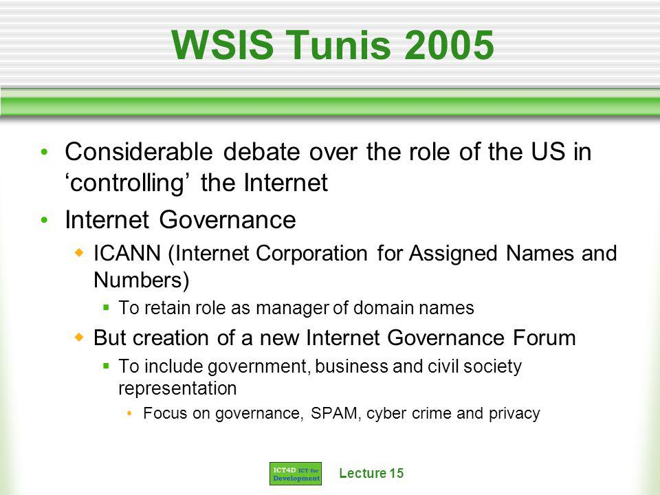 Lecture 15 WSIS Tunis 2005 Considerable debate over the role of the US in controlling the Internet Internet Governance ICANN (Internet Corporation for