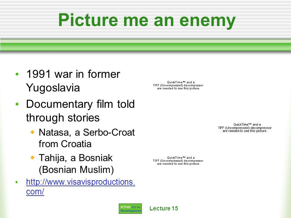 Lecture 15 Picture me an enemy 1991 war in former Yugoslavia Documentary film told through stories Natasa, a Serbo-Croat from Croatia Tahija, a Bosnia