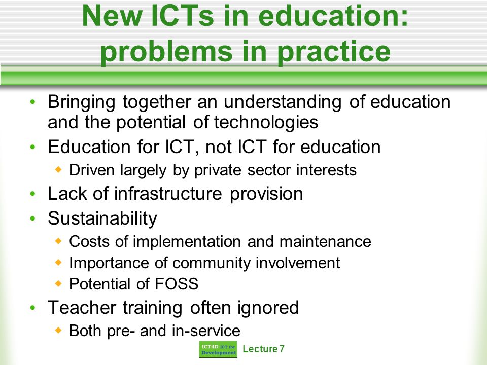 Lecture 7 New ICTs in education: problems in practice Bringing together an understanding of education and the potential of technologies Education for ICT, not ICT for education Driven largely by private sector interests Lack of infrastructure provision Sustainability Costs of implementation and maintenance Importance of community involvement Potential of FOSS Teacher training often ignored Both pre- and in-service