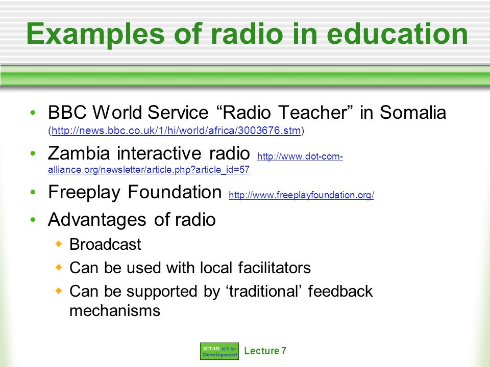 Lecture 7 Examples of radio in education BBC World Service Radio Teacher in Somalia (  Zambia interactive radio   alliance.org/newsletter/article.php article_id=57   alliance.org/newsletter/article.php article_id=57 Freeplay Foundation     Advantages of radio Broadcast Can be used with local facilitators Can be supported by traditional feedback mechanisms