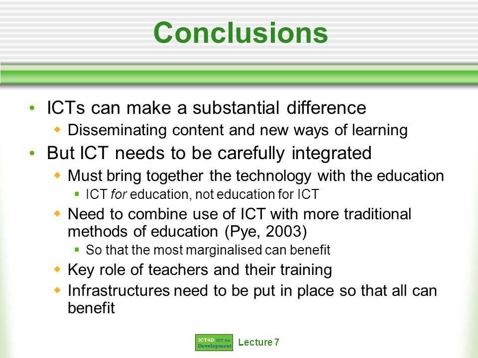Lecture 7 Conclusions ICTs can make a substantial difference Disseminating content and new ways of learning But ICT needs to be carefully integrated Must bring together the technology with the education ICT for education, not education for ICT Need to combine use of ICT with more traditional methods of education (Pye, 2003) So that the most marginalised can benefit Key role of teachers and their training Infrastructures need to be put in place so that all can benefit