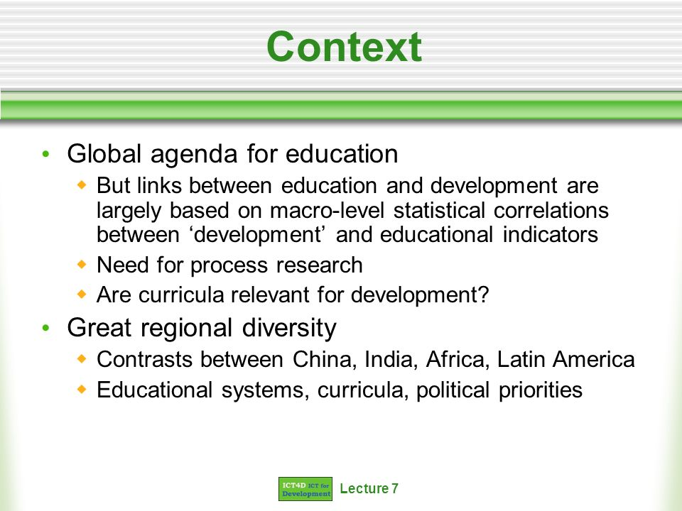 Lecture 7 Context Global agenda for education But links between education and development are largely based on macro-level statistical correlations between development and educational indicators Need for process research Are curricula relevant for development.