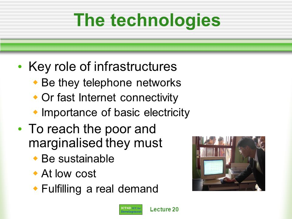 Lecture 20 The technologies Key role of infrastructures Be they telephone networks Or fast Internet connectivity Importance of basic electricity To re