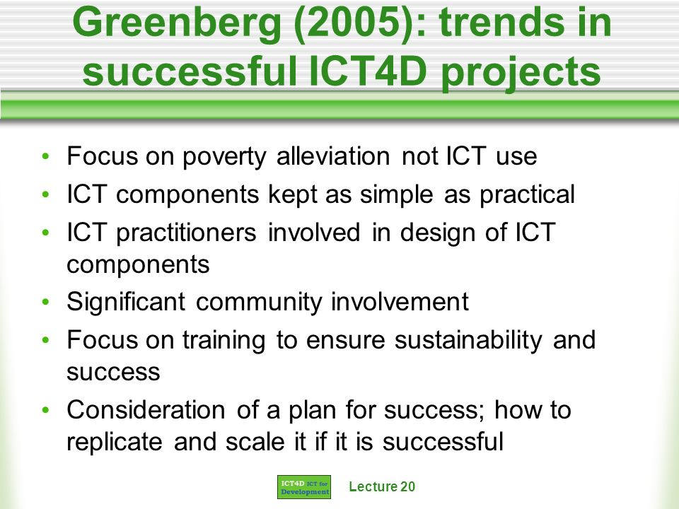 Lecture 20 Greenberg (2005): trends in successful ICT4D projects Focus on poverty alleviation not ICT use ICT components kept as simple as practical I