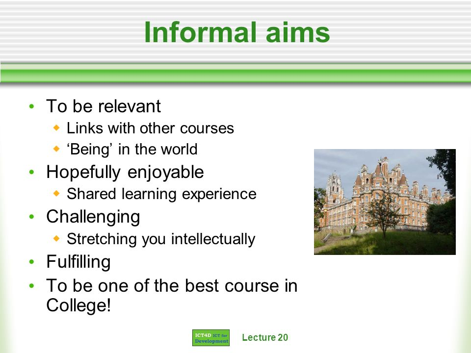 Lecture 20 Informal aims To be relevant Links with other courses Being in the world Hopefully enjoyable Shared learning experience Challenging Stretch
