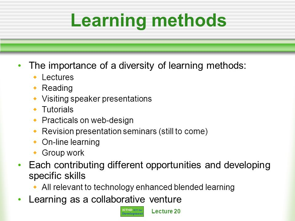 Lecture 20 Learning methods The importance of a diversity of learning methods: Lectures Reading Visiting speaker presentations Tutorials Practicals on