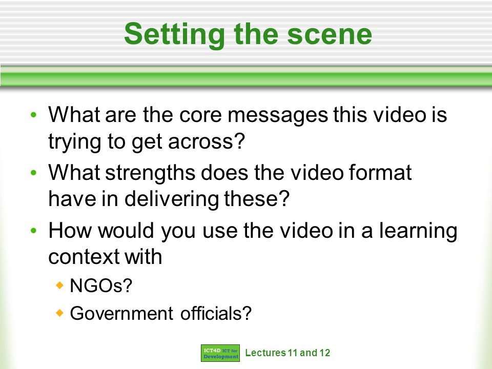 Lectures 11 and 12 Setting the scene What are the core messages this video is trying to get across? What strengths does the video format have in deliv