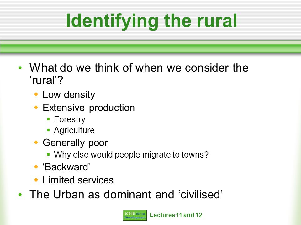 Lectures 11 and 12 Identifying the rural What do we think of when we consider the rural? Low density Extensive production Forestry Agriculture General