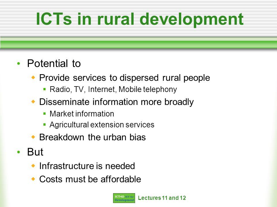 Lectures 11 and 12 ICTs in rural development Potential to Provide services to dispersed rural people Radio, TV, Internet, Mobile telephony Disseminate information more broadly Market information Agricultural extension services Breakdown the urban bias But Infrastructure is needed Costs must be affordable