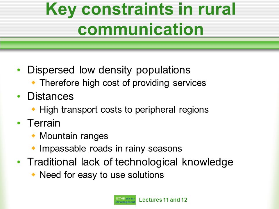 Lectures 11 and 12 Key constraints in rural communication Dispersed low density populations Therefore high cost of providing services Distances High t