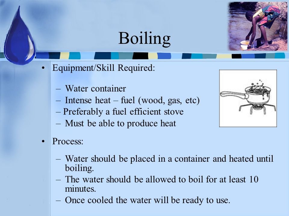 Boiling Equipment/Skill Required: –Water container –Intense heat – fuel (wood, gas, etc) – Preferably a fuel efficient stove –Must be able to produce