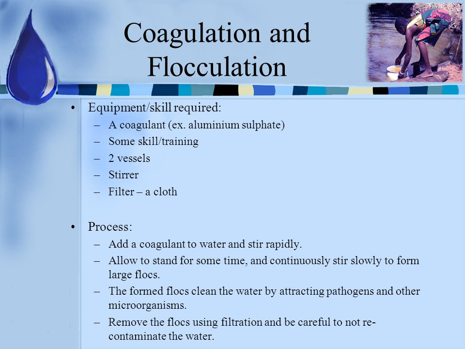 Coagulation and Flocculation Equipment/skill required: –A coagulant (ex. aluminium sulphate) –Some skill/training –2 vessels –Stirrer –Filter – a clot