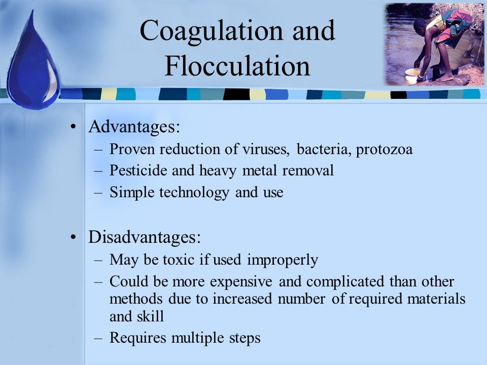 Coagulation and Flocculation Advantages: –Proven reduction of viruses, bacteria, protozoa –Pesticide and heavy metal removal –Simple technology and us