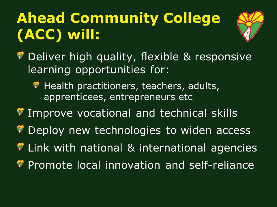 Ahead Community College (ACC) will: Deliver high quality, flexible & responsive learning opportunities for: Health practitioners, teachers, adults, apprenticees, entrepreneurs etc Improve vocational and technical skills Deploy new technologies to widen access Link with national & international agencies Promote local innovation and self-reliance