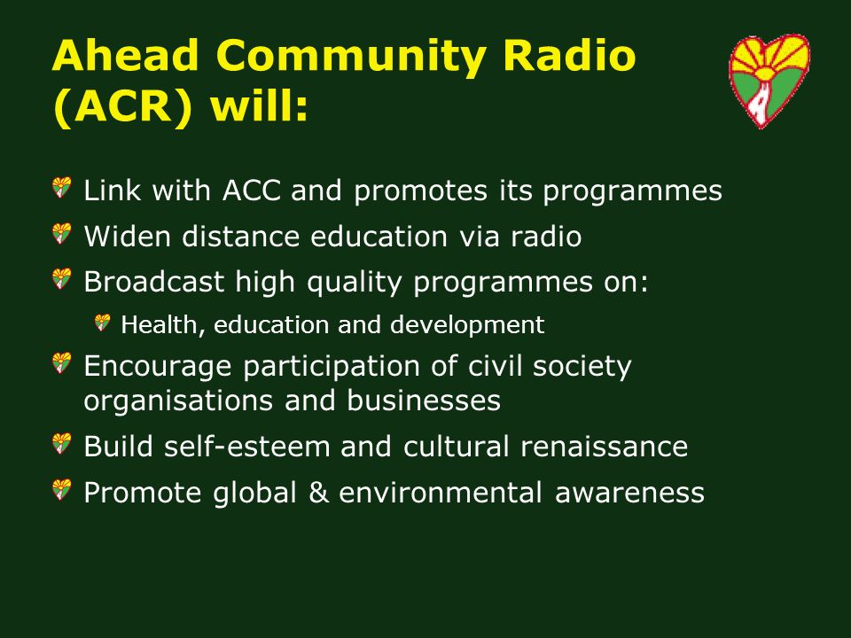 Ahead Community Radio (ACR) will: Link with ACC and promotes its programmes Widen distance education via radio Broadcast high quality programmes on: Health, education and development Encourage participation of civil society organisations and businesses Build self-esteem and cultural renaissance Promote global & environmental awareness