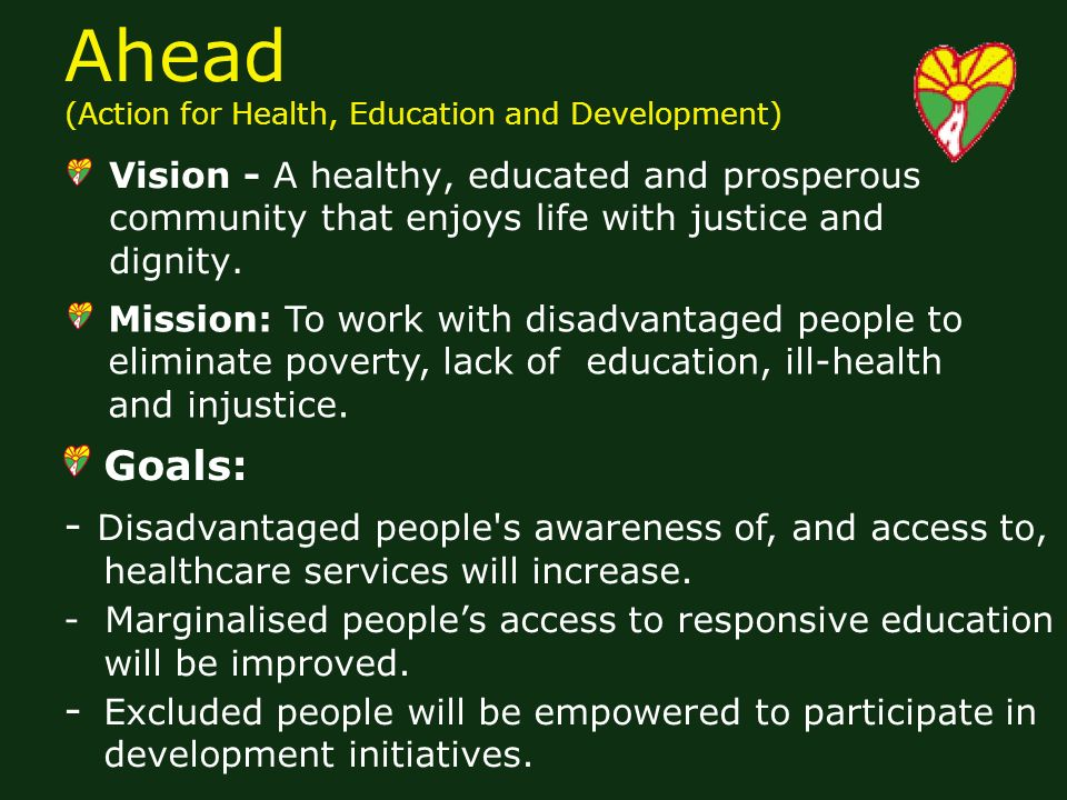 Ahead (Action for Health, Education and Development) Vision - A healthy, educated and prosperous community that enjoys life with justice and dignity.