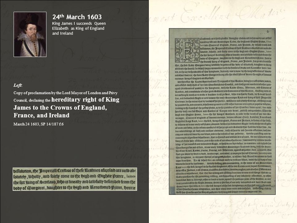 Left: Copy of proclamation by the Lord Mayor of London and Privy Council, declaring the hereditary right of King James to the Crowns of England, France, and Ireland March 24 1603, SP 14/187 f.6 24 th March 1603 King James I succeeds Queen Elizabeth as King of England and Ireland