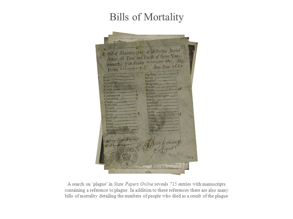 Bills of Mortality A search on plague in State Papers Online reveals 715 entries with manuscripts containing a reference to plague. In addition to the