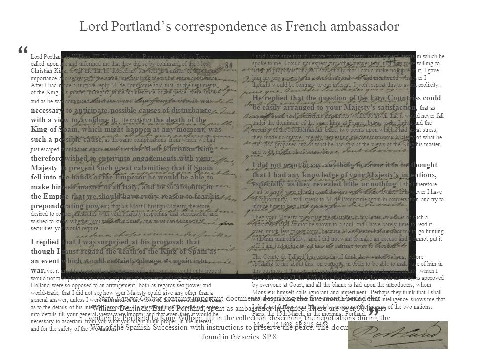 Lord Portlands correspondence as French ambassador State Papers Online contains important documents describing the five month period that William Bentinck, Earl of Portland, spent as ambassador in France.