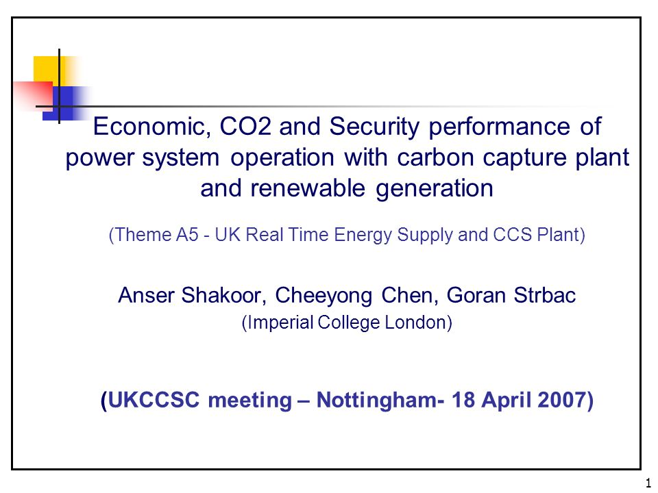 1 Economic, CO2 and Security performance of power system operation with carbon capture plant and renewable generation (Theme A5 - UK Real Time Energy Supply and CCS Plant) Anser Shakoor, Cheeyong Chen, Goran Strbac (Imperial College London) (UKCCSC meeting – Nottingham- 18 April 2007)