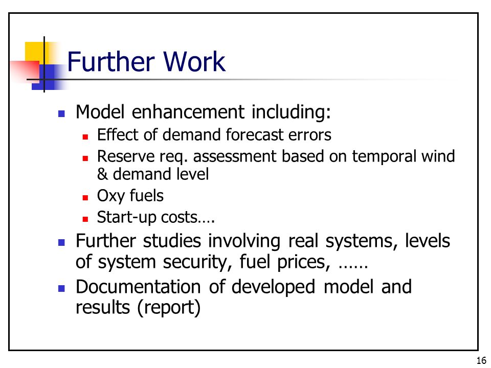 16 Further Work Model enhancement including: Effect of demand forecast errors Reserve req.