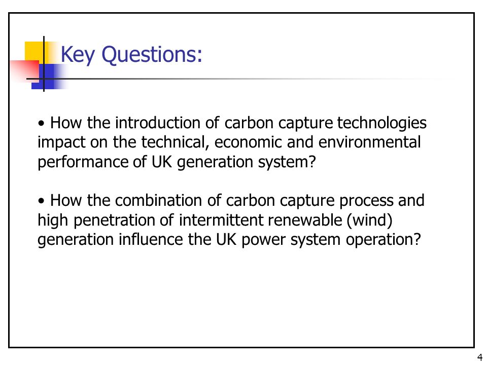 4 How the introduction of carbon capture technologies impact on the technical, economic and environmental performance of UK generation system.